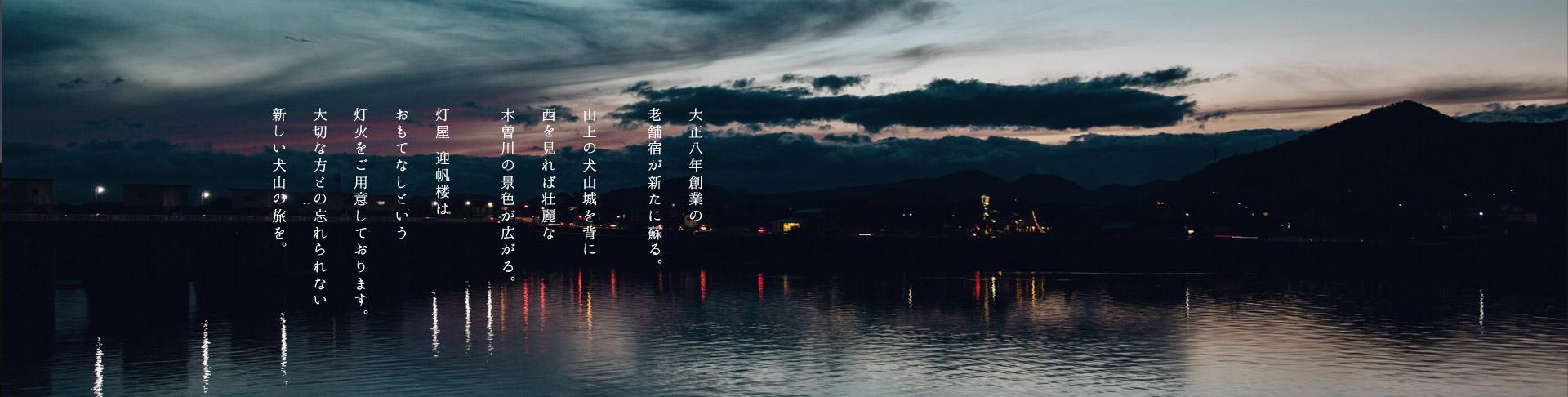 大正八年創業の老舗宿が新たに蘇る。山上の犬山城を背に西を見れば壮麗な木曽川の景色が広がる。灯屋 迎帆楼はおもてなしという灯火をご用意しております。大切な方との忘れられない新しい犬山の旅を。